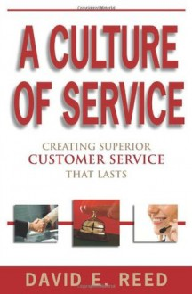 Culture of Service: Creating Superior Customer Service That Lasts! - David E. Reed