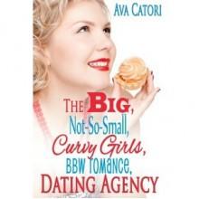 The Big, Not-So-Small, Curvy Girls, BBW Romance, Dating Agency - Ava Catori