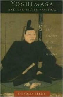 Yoshimasa and the Silver Pavilion: The Creation of the Soul of Japan - Donald Keene