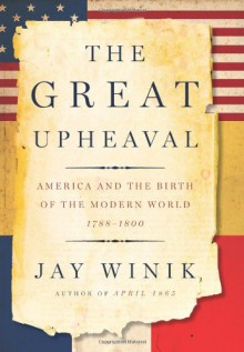 The Great Upheaval: America and the Birth of the Modern World, 1788-1800 - Jay Winik