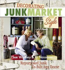 Decorating JunkMarket Style: Repurposed Junk to Suit Any Decor - Sue Whitney, Ki Nassauer