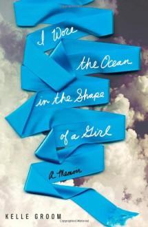 I Wore the Ocean in the Shape of a Girl: A Memoir - Kelle Groom, Joyce Bean