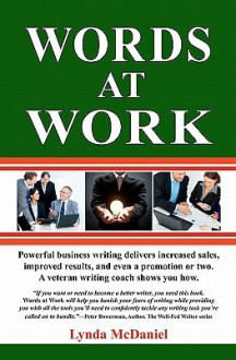 Words at Work: Powerful Business Writing Delivers Increased Sales, Improved Results, and Even a Promotion or Two. a Veteran Writing C - Lynda McDaniel