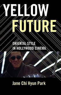 Yellow Future: Oriental Style in Hollywood Cinema - Jane Chi Hyun Park