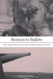 Bronzes to Bullets: Vichy and the Destruction of French Public Statuary, 1941�1944 - Kirrily Freeman