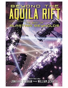 Beyond the Aquila Rift: The Best of Alastair Reynolds - Alastair Reynolds,William Schafer,Jonathan Strahan