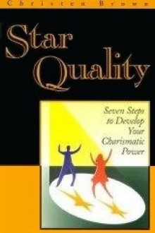 Star Quality: Seven Staps to Develop Your Charismatic Power - Christen Brown