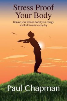 Stress Proof Your Body: Release Your Tension, Boost Your Energy and Feel Fantastic Every Day - Paul Chapman