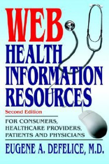Web Health Information Resources: For Consumers, Healthcare Providers, Patients and Physicians - Eugene A. Defelice