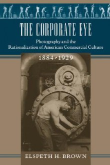 The Corporate Eye: Photography and the Rationalization of American Commercial Culture, 1884–1929 - Elspeth H. Brown