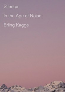 Silence: In the Age of Noise - Erling Kagge,Becky L. Crook