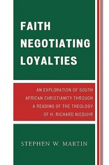 Faith Negotiating Loyalties: An Exploration of South African Christianity Through a Reading of the Theology of H. Richard Niebuhr - Stephen Martin