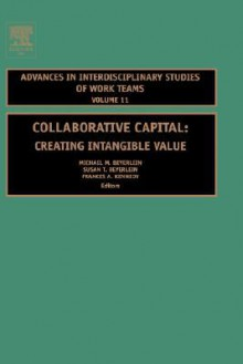 Collaborative Capital: Creating Intangible Value (Volume 11, Advances in Interdisciplinary Studies of Work Teams) - Michael M. Beyerlein, Susan Beyerlein, Frances A. Kennedy