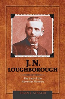 J. N. Loughborough: The Last of the Adventist Pioneers - Brian Eugene Strayer