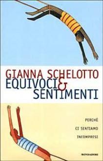 Equivoci & sentimenti: perché ci sentiamo incompresi - Gianna Schelotto