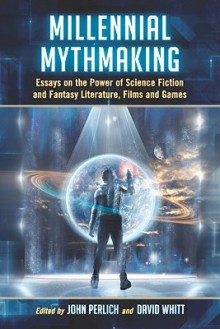 Millennial Mythmaking: Essays on the Power of Science Fiction and Fantasy Literature, Films and Games - John Perlich, David Whitt