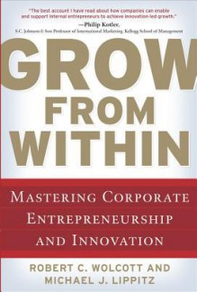 Grow from Within: Mastering Corporate Entrepreneurship and Innovation - Robert Wolcott, Michael J Lippitz
