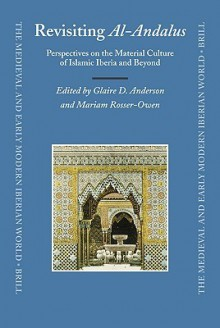 Revisiting Al-Andalus: Perspectives on the Material Culture of Islamic Iberia and Beyond - Glaire D. Anderson, Mariam Rosser-Owen