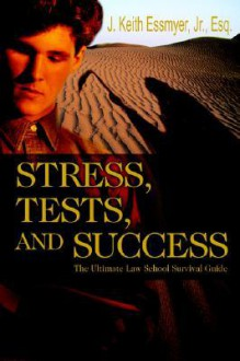 Stress, Tests, and Success: The Ultimate Law School Survival Guide - J. Keith Essmyer, Jr., J. Keith Essmyer, Jr.