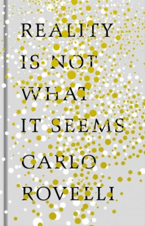 Reality Is Not What It Seems: The Elusive Structure of the Universe and the Journey to Quantum Gravity - Carlo Rovelli, Simon Carnell, Erica Segre