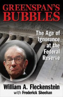 Greenspan's Bubbles: The Age of Ignorance at the Federal Reserve - Bill Fleckenstein, Fred Sheehan