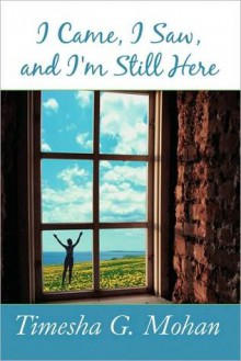 I came, I saw, and I'm Still Here - Timesha G. Mohan