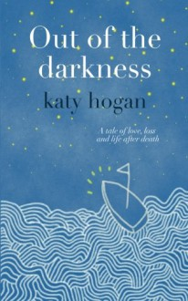 Out of the darkness: A tale of love, loss and life after death - katy hogan