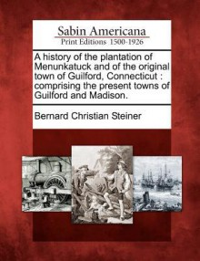 A History of the Plantation of Menunkatuck and of the Original Town of Guilford, Connecticut: Comprising the Present Towns of Guilford and Madison. - Bernard Christian Steiner
