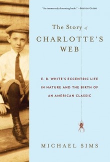 The Story of Charlotte's Web: E. B. White's Eccentric Life in Nature and the Birth of an American Classic - Michael Sims