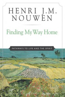 Finding My Way Home: Pathways to Life and the Spirit - Henri J. M. Nouwen