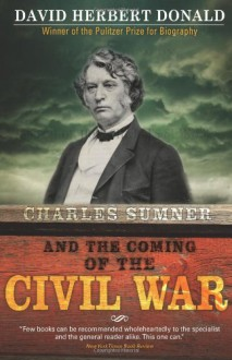 Charles Sumner and the Coming of the Civil War - David Donald
