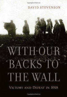With Our Backs to the Wall: Victory and Defeat in 1918 - David Stevenson