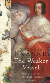 The Weaker Vessel: Woman's Lot in Seventeenth-Century England - Antonia Fraser