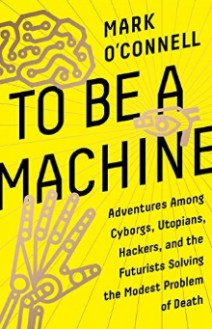To Be a Machine: Adventures Among Cyborgs, Utopians, Hackers, and the Futurists Solving the Modest Problem of Death - Mark O'Connell