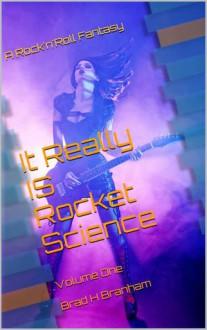 It Really Is Rocket Science: A Rock'N'Roll Fantasy (Volume 1) - Brad H. Branham