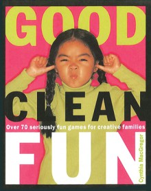 Good Clean Fun: Over 70 Seriously Fun Games for Creative Families - Cynthia MacGregor