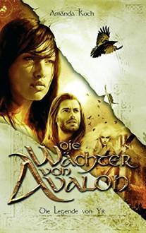 Die Wächter von Avalon: Trilogie / Die Legende von Ýr (fehu Fantasy) - Amanda Koch,fehu Fantasy Imprint von familia Verlag