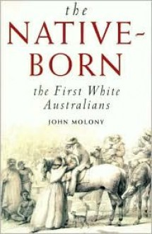 The Native-Born: The First White Australians - John Molony