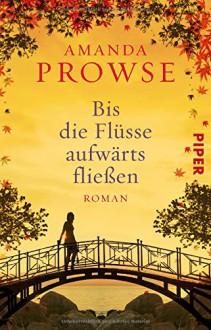 Bis die Flüsse aufwärts fließen: Roman - Amanda Prowse, Ulrike Brauns