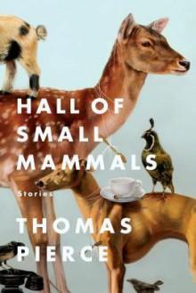Hall of Small Mammals: Stories - Thomas Pierce