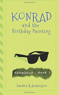 Konrad and the Birthday Painting (Artworld) (Volume 1) - Sandra R Andersson