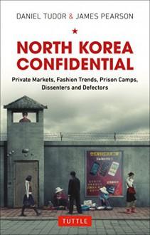 North Korea Confidential: Private Markets, Fashion Trends, Prison Camps, Dissenters and Defectors - Daniel Tudor, James Pearson