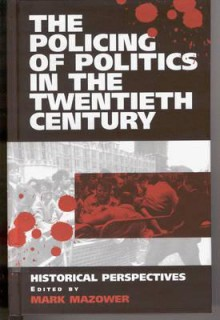 The Policing of Politics in the Twentieth Century: Historical Perspectives - Mark Mazower