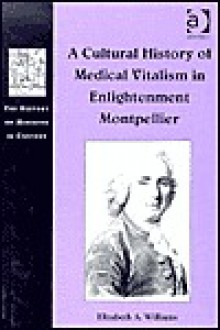 A Cultural History of Medical Vitalism in Enlightenment Montpellier - Elizabeth A. Williams