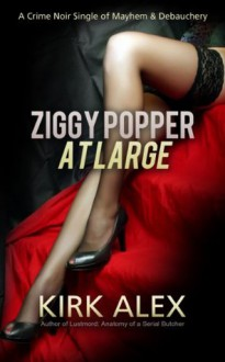 Ziggy Popper at Large: A Crime Noir Single of Mayhem & Debauchery - Kirk Alex
