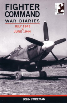 Fighter Command War Diaries, Volume 4: July 1943-June 1944 - John Foreman
