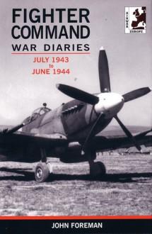 Fighter Command War Diaries, Volume 4: July 1943-June 1944 - John Foreman