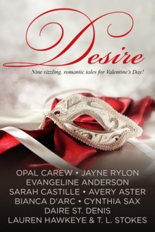 Desire - Nine sizzling, romantic tales for Valentine's Day - Bianca D'Arc,Evangeline Anderson,Lauren Hawkeye,Jayne Rylon,Cynthia Sax,Daire St. Denis,Sarah Castille,Avery Aster,Opal Carew,T.L. Stokes