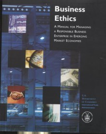 Business Ethics: a Manual for Managing a Responsible Business Enterprise in Emerging Market Economies - International Trade Administration (U.S.)