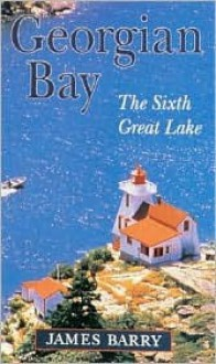 Georgian Bay, The Sixth Great Lake - James P. Barry